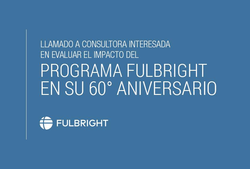 Llamado A Consultora Interesada En Evaluar El Impacto Del Programa Fulbright En Su 60° Aniversario